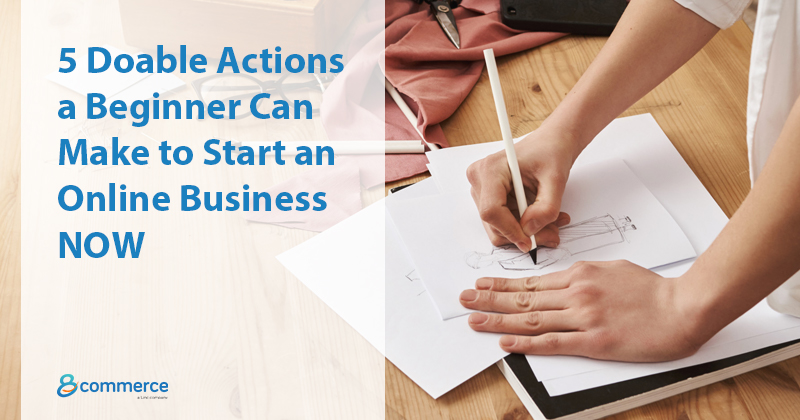 5 Doable Actions a Beginner Can Make to Start an Online Business NOW