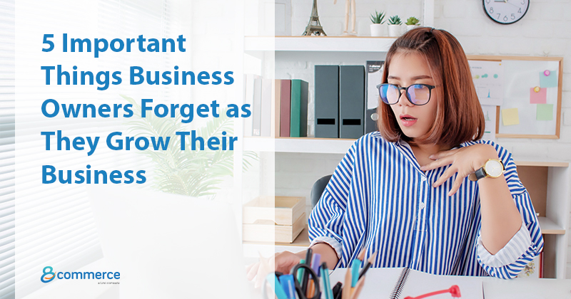 5 Important Things Business Owners Forget as They Grow Their Business